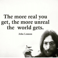 thegoodquote 🌻: The more real you  get, the more unreal  the world gets.  John Lennon thegoodquote 🌻