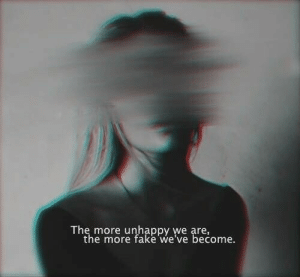 Fake, More, and Unhappy: The more unhappy we are,  the more fake we've become.