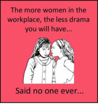 drama: The more women in the  workplace, the less drama  you will have..  Said no one ever...