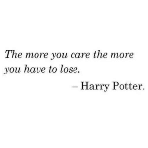 Harry Potter: The more you care the more  you have to lose.  - Harry Potter.