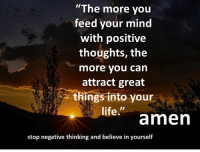 """positive: """"The more you  feed your mind  with positive  thoughts, the  more you can  attract great  things into your  life.""""  lifeamen  stop negative thinking and believe in yourself"""