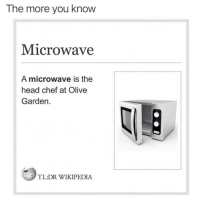 Head, Olive Garden, and Wikipedia: The more you knovw  Microwave  A microwave is the  head chef at Olive  Garden  TL;DR WIKIPEDIA
