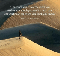 """the more you know: """"The more you know, the more you  realise how much you don't know the  less you know, the more you think you know  DAVID FREEMAN"""