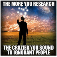 Memes, 🤖, and Ignorant People: THE MORE YOU RESEARCH  THE CRAZIERYOU SOUND  TO IGNORANT PEOPLE Or maybe I'm just crazy 😂😂
