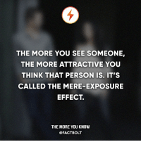 the more you know: THE MORE YOU SEE SOMEONE,  THE MORE ATTRACTIVE YOU  THINK THAT PERSON IS. IT'S  CALLED THE MERE-EXPOSURE  EFFECT  THE MORE YOU KNOW  @FACT BOLT