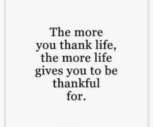 More Life: The more  you thank life,  the more life  gives you to be  thankful  for