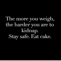 Gym, Cake, and Kidnap: The more you weigh  the harder you are to  kidnap  Stay safe. Eat cake. Safety first. . @officialdoyoueven 👈