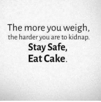 Memes, Cake, and 🤖: The more you weigh  the harder you are to kidnap.  Stay Safe,  Eat Cake