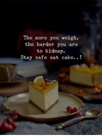 kidnap: The more you weigh,  the harder you are  to kidnap.  Stay safe eat cake..!