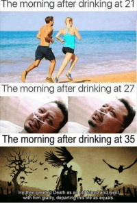 Drinking, Life, and Death: The  morning  after  drinking  at  21  The morning after drinking at 27  The morning after drinking at 35  He then greeted Death as an old friend and went  with him gladly, departing this life as equals.