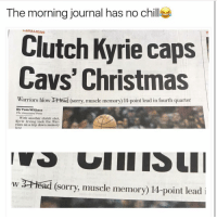 Lolololololol newspapers these days via daquan: The morning journal has no chill  LAVALIERS  Clutch Kyrie caps  Cavs' Christmas  Warriors blow 2-Head (sorry, muscle memory) 14-point lead in fourth quarter  By Tom Withers  The Associated Press  With another clutch shot,  Kyrie Irving took the war-  riors on a trip down memory  lane  w 3 Head (sorry, muscle memory) 14-point lead  i Lolololololol newspapers these days via daquan