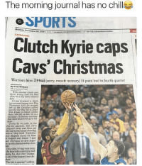 "Cavs, Chill, and Funny: The morning journal has no chill  SPORTS  Mol  nday, December 26, 2016 ATrACenooKco  AND TwITTER.  MORE CAV  Clutch Kyrie caps  Cavs' Christmas  Warriors blow 2CHead (sorry, muscle memory l4-point lead in fourth quarter  By Tom Withers  The Associated Press  With another clutch shot  Kyrie Irving took the War  riors on a trip down memory  lane.  Irving dropped a short,  turnaround jumper over Klay  Thompson with 3.4 seconds  left as the Cavaliers rallied  just the way they did in June's  NBA Finals to defeat Golden  State, 109-108, on Dec. 25 in a  marquee Christmas matchup  that more than lived up to the  hype.  Down by H early in the  fourth quarter, the Cavs  chipped away and then put  the ball in the hands of Irving,  whose step-back 3-pointer  over Stephen Curry on June  9 helped seal Game 7 and  ve Cleveland its first major  sports championship since  This time, Irving went deep  the lane before spinning and  aking his shot over Thomp-  one of the league's best de-  The kid is special,"" LeBron ""Sorry, muscle memory"" 💀"