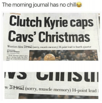 Zero Chill 💀: The morning journal has no chills  LAVALIERS  Clutch Kyrie caps  Cavs' Christmas  Warriors blow 3CHead (sorry, muscle memory 14-point lead in fourth quarter  By Tom Withers  With another clutch shot,  Kyrie Irving took the war.  riors on a trip down memory  w 3Head (Sorry, muscle memory) 14-point lead i Zero Chill 💀