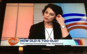 Yeah, thats too old.: THE  MORNINGC  HOW OLD IS TOO OLD?  One woman breastfeeds her boyfriend  SAMSUNG Yeah, thats too old.