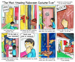 """Trick and Treat: """"The Most Amazing Halloween Costume Ever"""" bsedia  DING  DONG  1  on a story by np312  art by Doctor Popular  NOCK  KNOC  one Halloween our  we opened the door expecting  to see trick or treaters  but what was in front of our  open door--was another door!  had a sign that said """"Please  knock.""""... so we did.  doorbell rang  Oh my, look atSuch cute  your costumes!  trick or treaters!  it swung open to reveal a bunch  of college dudes dressed as really  old grandmothers,  One even pinched my cheek.  Then THEY gave US candy,  closed their door, picked it up..  and walked to the next house.  It was amazing. Trick and Treat"""