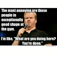 What are you doing here? . @officialdoyoueven 💯: The most annoying are those  people in  exceptionally  good shape at  the gym.  Imlike, 'What are you doinghere?  You're done.  We Know Memes What are you doing here? . @officialdoyoueven 💯
