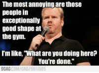 "LOL: The most annoying are those  people in  exceptionally  good shape at  the gym.  I'm like, what are you doing here?  You're done.""  AG COM/GAG 5611585 LOL"