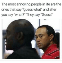 """So so so so annoying: The most annoying people in life are the  ones that say """"guess what"""" and after  you say """"what?"""" They say """"Guess"""" So so so so annoying"""