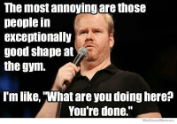 """Gym, Lmao, and Good: The most annoyingare those  people in  exceptionally  good shape at  the gym.  l'm like, What are you doing here?  You're done.""""  We KnowMemes Lmao 🤔😂 . @DOYOUEVEN 👈🏼 10% OFF STOREWIDE (use code DYE10 ✔️ tap the link in our BIO 🎉"""
