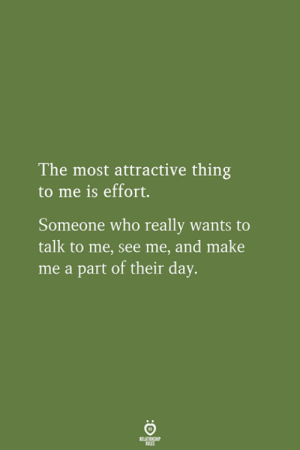 make me a: The most attractive thing  to me is effort.  Someone who really wants to  talk to me, see me, and make  me a part of their day.