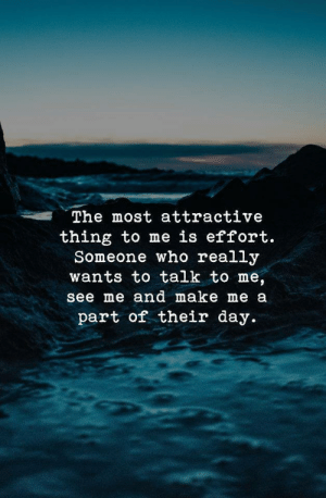 "make me a: ""The most attractive  thing to me is effort.  Someone who really  wants to talk to me,  see me and make me a  part of their day."