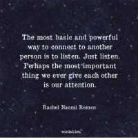 Powerful, Another, and Basic: The most basic and powerful  way to connect to another  person is to listen. Just listen.  Perhaps the most important  thing we ever give each other  is our attention.  Rachel Naomi Remen  wordables.