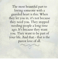beautifull: The most beautiful part to  loving someone with a  guarded heart is this: Whe  they let you in, it's not because  they need you. They stopped  needing people a long time  ago. It's because they want  you. They want to be part of  your life. And that - that is the  purest love of all