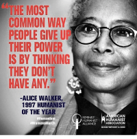 walker: THE MOST  COMMON WAY  PEOPLE GIVE UE  THEIR POWER  S BY THINKING  THEY DON'T  HAVE ANY  ALICE WALKER  1997 HUMANIST  OF THE YEAR  #Humanism  HAWomensMarch  FEMINIST  ERICAN  HUMANIST  HUMANIST  ALLIANCE  ASSOCIATION  GOOD WITHOUT A GOD