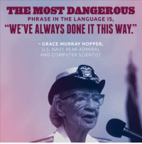 "Computers, Memes, and Computer: THE MOST DANG -ROUS  PHRASE IN THE LANGUAGE IS  ""WE VE ALWAYS DONE IT THIS WAY""  GRACE MURRAY HOPPER,  U.S. NAVY REAR ADMIRAL  AND COMPUTER SCIENTIST Wise words from a brilliant woman."