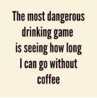 the most dangerous game: The most dangerous  drinking game  is seeing how long  l can go without  coffee