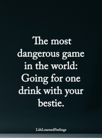 <3: The most  dangerous game  in the world:  Going for one  drink with your  bestie.  LifeLearnedFeelings <3