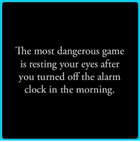 the most dangerous game: The most dangerous game  is resting your eyes after  u turned off the alarm  clock in the morning.  yo