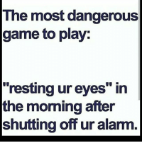 """the most dangerous game: The most dangerous  game to play:  resting ur eyes"""" in  the morning after  shutting off ur alarm"""