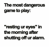 """the most dangerous game: The most dangerous  game to play:  """"resting ur eyes"""" in  the moming after  shutting off ur alarm"""