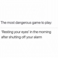 Struggle, Alarm, and Game: The most dangerous game to play:  'Resting your eyes' in the morning  after shutting off your alarm The morning struggle.. 😫💯 https://t.co/2uR4QEuxxy
