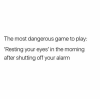 Memes, Alarm, and Game: The most dangerous game to play:  'Resting your eyes' in the morning  after shutting off your alarm I am a master at this https://t.co/eSNcdG01Y4