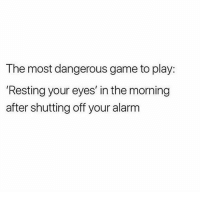 I've never heard anything more true! 😂: The most dangerous game to play:  Resting your eyes' in the morning  after shutting off your alarm I've never heard anything more true! 😂