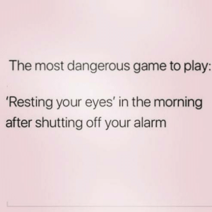 anxietyproblem:Follow us @anxietyproblem: The most dangerous game to play:  Resting your eyes' in the morning  after shutting off your alarm anxietyproblem:Follow us @anxietyproblem