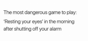 Most Dangerous: The most dangerous game to play:  'Resting your eyes' in the morning  after shutting off your alarm