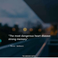 "Stronge: ""The most dangerous heart disease:  strong memory""  Nizar Qabbani  THE AWESOME QUOTES"