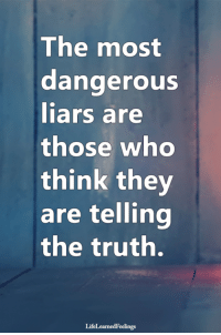 <3: The most  dangerouS  iars are  those whO  think they  are telling  the truth.  LifeLearnedFeelings <3