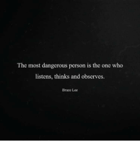 Bruce Lee: The most dangerous person is the one who  listens, thinks and observes.  Bruce Lee