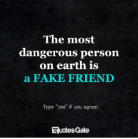 "Fake, Memes, and Earth: The most  dangerous person  on earth is  a FAKE FRIEND  Type ""yes"" if you agree!  uotesGate"