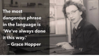 "Tumblr, Blog, and Cool: The most  dangerous phrase  in the language is  We've always done  it this way.  -Grace Hopper <p><a href=""http://great-quotes.tumblr.com/post/166848958592/the-most-dangerous-phrase-grace-hopper"" class=""tumblr_blog"">great-quotes</a>:</p>  <blockquote><p>""The most dangerous phrase…"" - Grace Hopper [1100x611]<br/><br/><a href=""http://cool-quotes.net/"">MORE COOL QUOTES!</a></p></blockquote>"