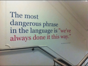"Most Dangerous: The most  dangerous phrase  in the language is ""we've  always done it this way."""