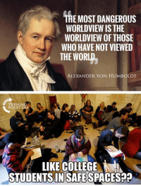Memes, World, and 🤖: THE MOST DANGEROUS  WORLDVIEW IS THE  WORLDVIEW OF THOSE  WHO HAVE NOT VIEWED  THE WORLD  ALEXANDER VON HUMBOLDT  RNING  POINT US  LIKE COELEGE  STUDENTSINSAFESPACES9 No Joke... #BigGovSucks