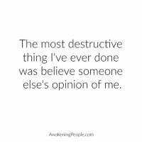 Memes, Awakenings, and Believable: The most destructive  thing I've ever done  was believe someone  else's opinion of me  Awakening People.com Thanks Awakening People