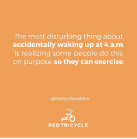 Memes, Exercise, and 🤖: The most disturbing thing about  accidentally waking up at 4 a m  is realizing some people do this  on purpose so they can exercise  elleysBreakRm  RED TRICYCLE
