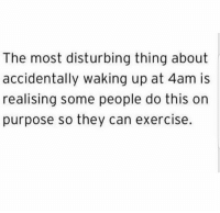Memes, Exercise, and Sleep: The most disturbing thing about  accidentally waking up at 4am is  realising some people do this on  purpose so they can exercise. I sleep at 4am, but one day I'll wake up at 4am 💯😅