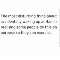 Exercise, Girl Memes, and Who: The most disturbing thing about  accidentally waking up at 4am is  realising some people do this on  purpose so they can exercise. I have a lot of questions. First of all, who hurt you?